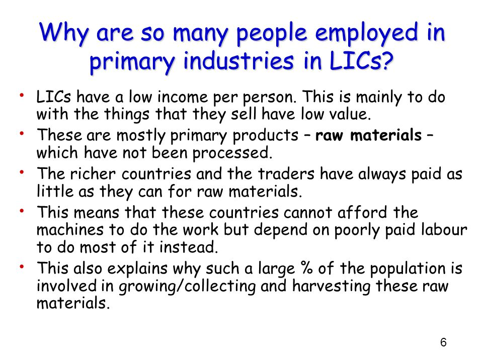6 LICs have a low income per person. This is mainly to do with the things that they sell have low value. These are mostly primary products – raw mater