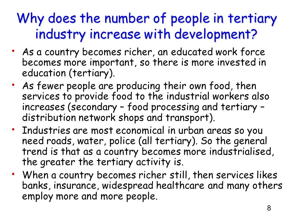 8 Why does the number of people in tertiary industry increase with development? As a country becomes richer, an educated work force becomes more impor