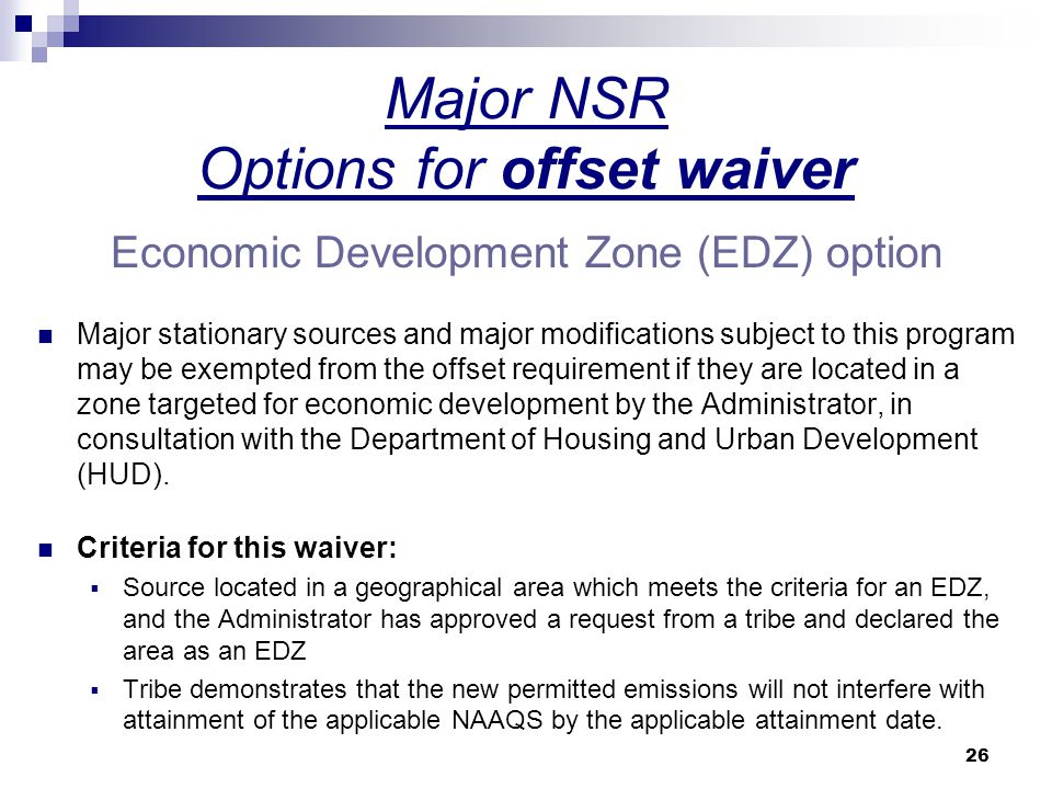 26 Major NSR Options for offset waiver Economic Development Zone (EDZ) option Major stationary sources and major modifications subject to this program may be exempted from the offset requirement if they are located in a zone targeted for economic development by the Administrator, in consultation with the Department of Housing and Urban Development (HUD).