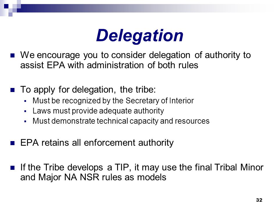 32 Delegation We encourage you to consider delegation of authority to assist EPA with administration of both rules To apply for delegation, the tribe:  Must be recognized by the Secretary of Interior  Laws must provide adequate authority  Must demonstrate technical capacity and resources EPA retains all enforcement authority If the Tribe develops a TIP, it may use the final Tribal Minor and Major NA NSR rules as models