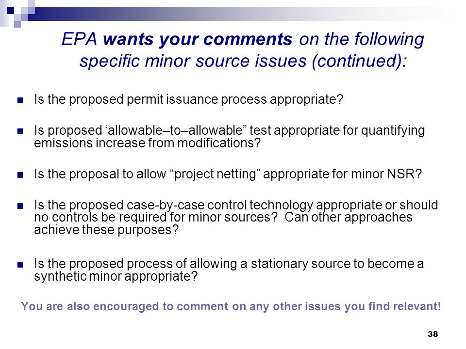38 EPA wants your comments on the following specific minor source issues (continued): Is the proposed permit issuance process appropriate.
