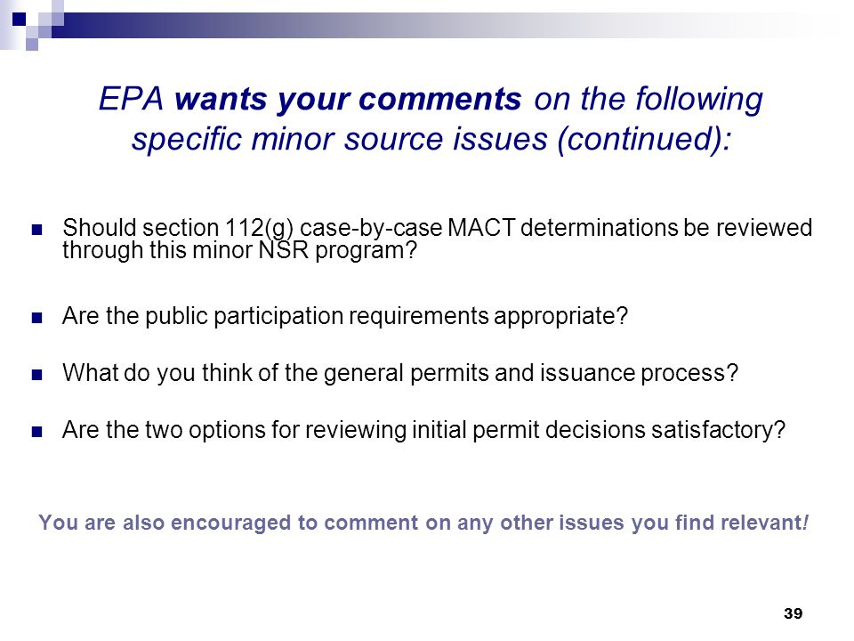 39 EPA wants your comments on the following specific minor source issues (continued): Should section 112(g) case-by-case MACT determinations be reviewed through this minor NSR program.