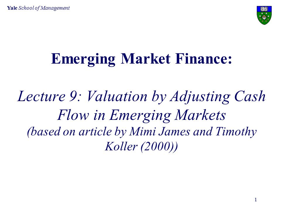 Yale School of Management 1 Emerging Market Finance: Lecture 9: Valuation by Adjusting Cash Flow in Emerging Markets (based on article by Mimi James and Timothy Koller (2000))