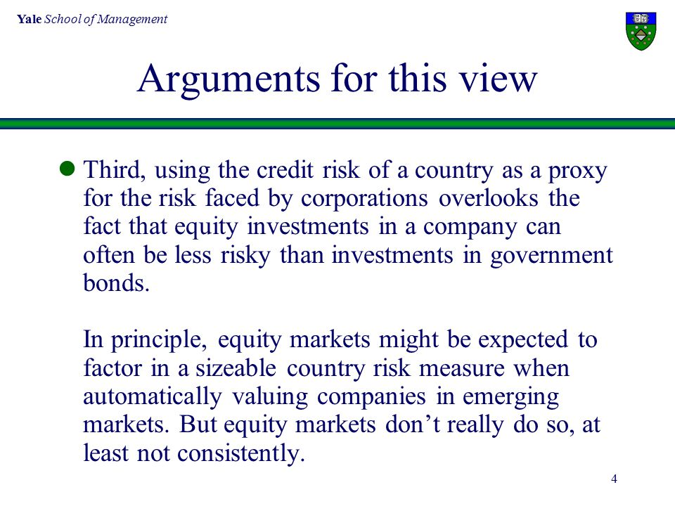 Yale School of Management 4 Arguments for this view Third, using the credit risk of a country as a proxy for the risk faced by corporations overlooks the fact that equity investments in a company can often be less risky than investments in government bonds.
