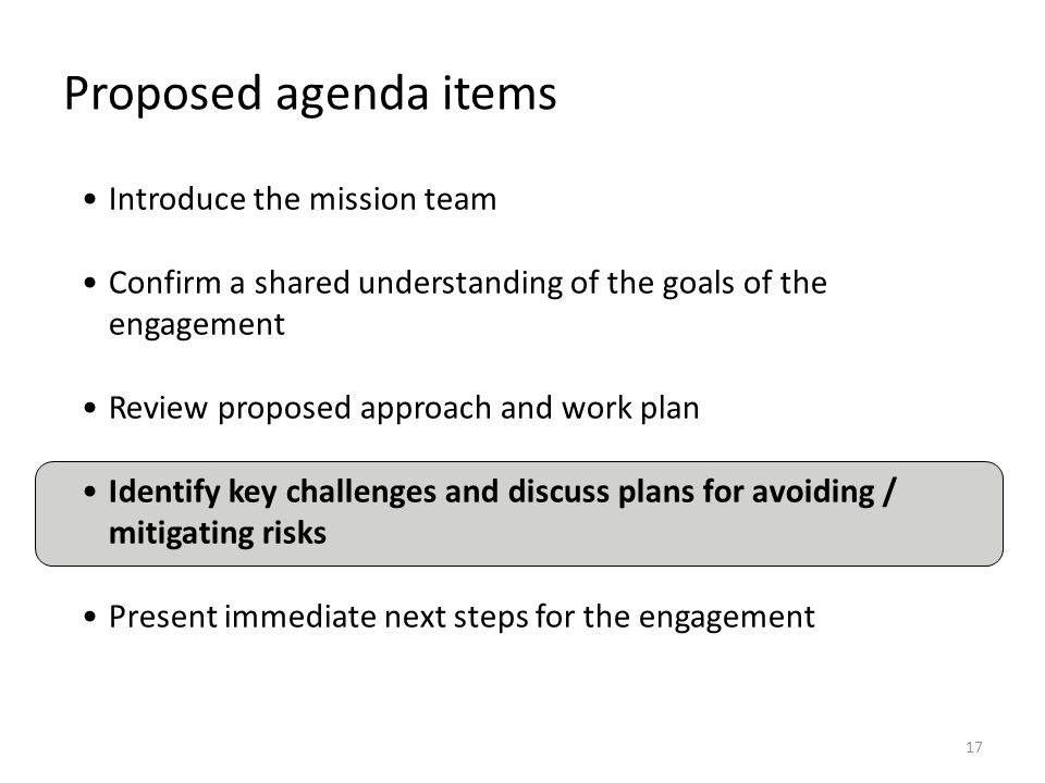 17 Proposed agenda items Introduce the mission team Confirm a shared understanding of the goals of the engagement Review proposed approach and work pl