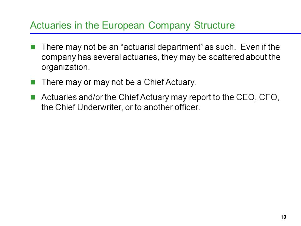10 Actuaries in the European Company Structure There may not be an actuarial department as such.