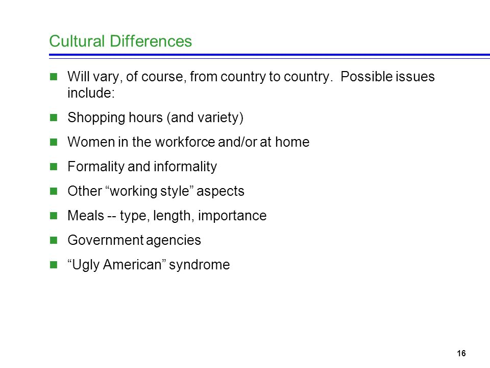 16 Cultural Differences Will vary, of course, from country to country.