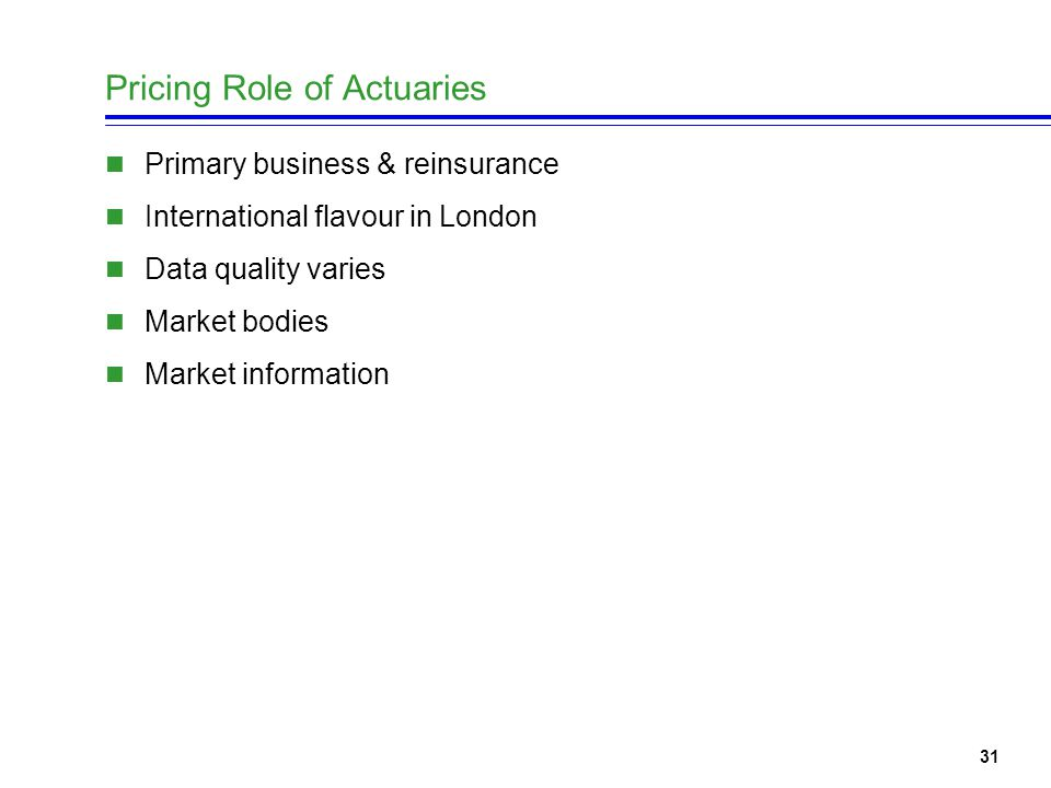31 Pricing Role of Actuaries Primary business & reinsurance International flavour in London Data quality varies Market bodies Market information