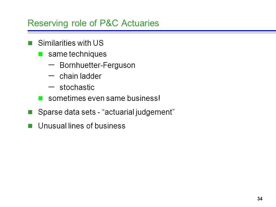 34 Reserving role of P&C Actuaries Similarities with US same techniques  Bornhuetter-Ferguson  chain ladder  stochastic sometimes even same business.