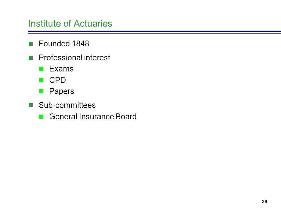 36 Institute of Actuaries Founded 1848 Professional interest Exams CPD Papers Sub-committees General Insurance Board