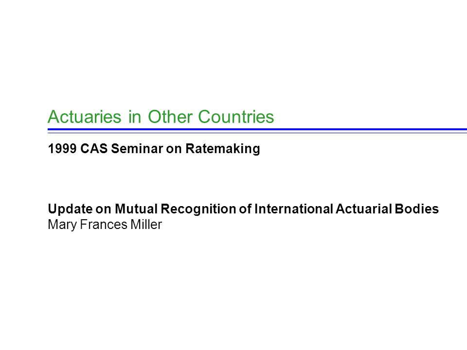 Actuaries in Other Countries 1999 CAS Seminar on Ratemaking Update on Mutual Recognition of International Actuarial Bodies Mary Frances Miller