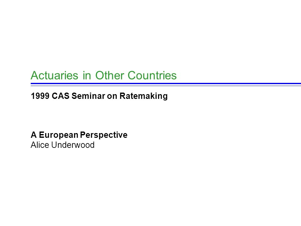 Actuaries in Other Countries 1999 CAS Seminar on Ratemaking A European Perspective Alice Underwood
