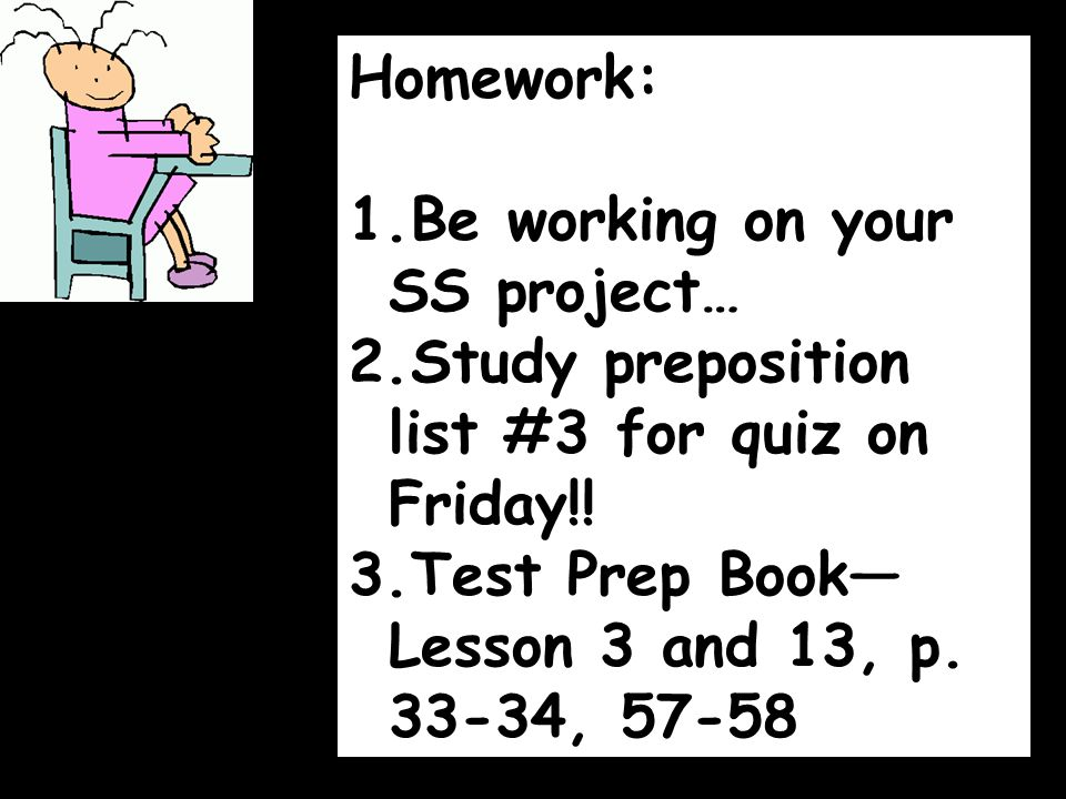 Homework: 1.Be working on your SS project… 2.Study preposition list #3 for quiz on Friday!! 3.Test Prep Book— Lesson 3 and 13, p. 33-34, 57-58