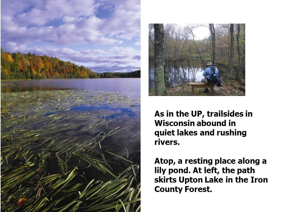 As in the UP, trailsides in Wisconsin abound in quiet lakes and rushing rivers.