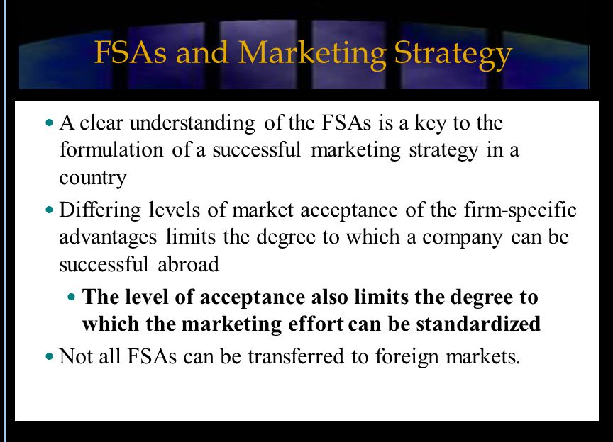 FSAs and Marketing Strategy A clear understanding of the FSAs is a key to the formulation of a successful marketing strategy in a country Differing levels of market acceptance of the firm-specific advantages limits the degree to which a company can be successful abroad The level of acceptance also limits the degree to which the marketing effort can be standardized Not all FSAs can be transferred to foreign markets.