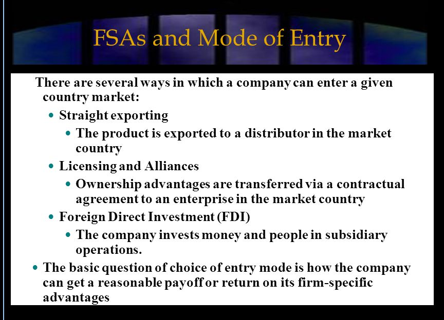 FSAs and Mode of Entry There are several ways in which a company can enter a given country market: Straight exporting The product is exported to a distributor in the market country Licensing and Alliances Ownership advantages are transferred via a contractual agreement to an enterprise in the market country Foreign Direct Investment (FDI) The company invests money and people in subsidiary operations.