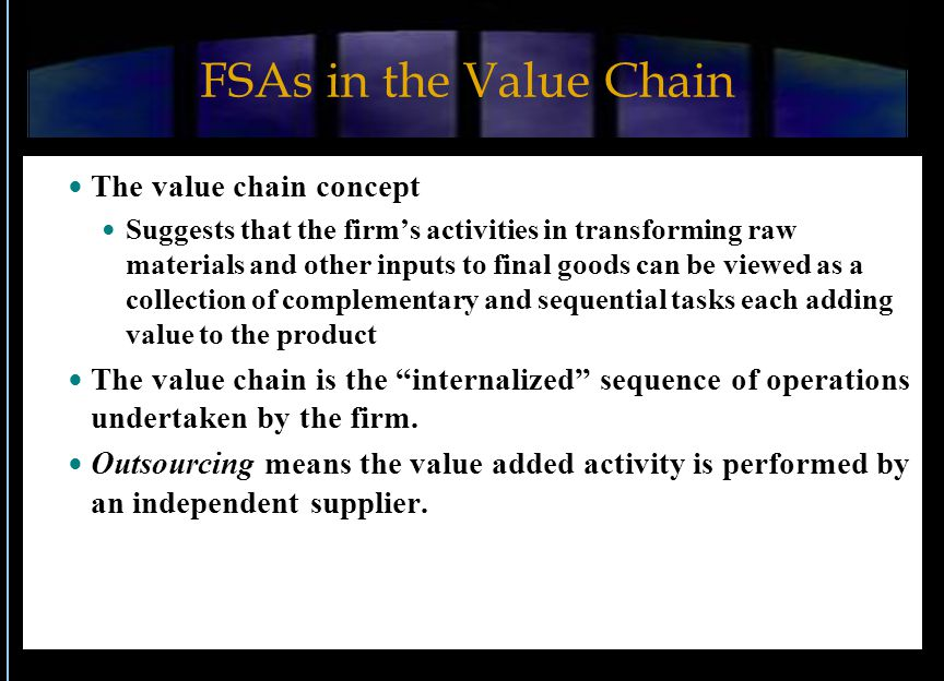 FSAs in the Value Chain The value chain concept Suggests that the firm's activities in transforming raw materials and other inputs to final goods can be viewed as a collection of complementary and sequential tasks each adding value to the product The value chain is the internalized sequence of operations undertaken by the firm.