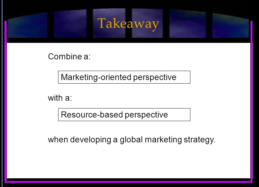 Combine a: Marketing-oriented perspective with a: when developing a global marketing strategy.