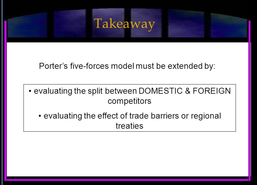 Porter's five-forces model must be extended by: evaluating the split between DOMESTIC & FOREIGN competitors evaluating the effect of trade barriers or regional treaties Takeaway