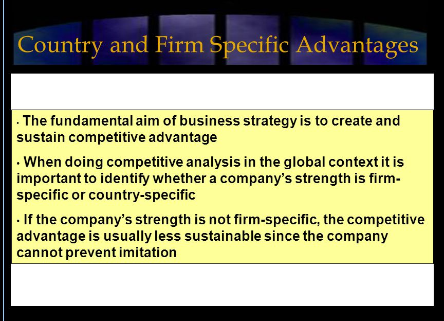 The fundamental aim of business strategy is to create and sustain competitive advantage When doing competitive analysis in the global context it is important to identify whether a company's strength is firm- specific or country-specific If the company's strength is not firm-specific, the competitive advantage is usually less sustainable since the company cannot prevent imitation Country and Firm Specific Advantages