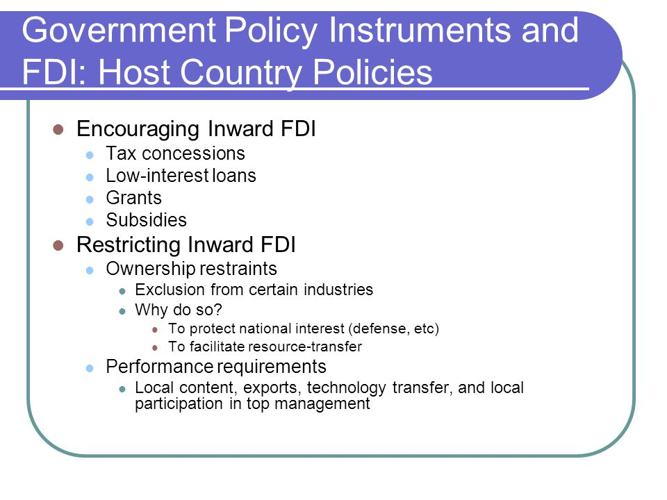 Government Policy Instruments and FDI: Host Country Policies Encouraging Inward FDI Tax concessions Low-interest loans Grants Subsidies Restricting Inward FDI Ownership restraints Exclusion from certain industries Why do so.