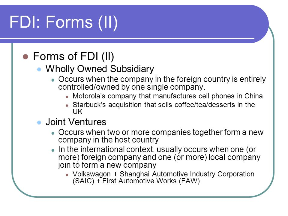 FDI: Forms (II) Forms of FDI (II) Wholly Owned Subsidiary Occurs when the company in the foreign country is entirely controlled/owned by one single co