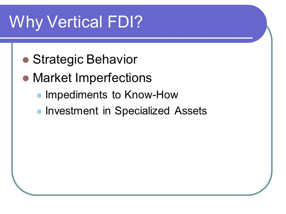 Why Vertical FDI? Strategic Behavior Market Imperfections Impediments to Know-How Investment in Specialized Assets