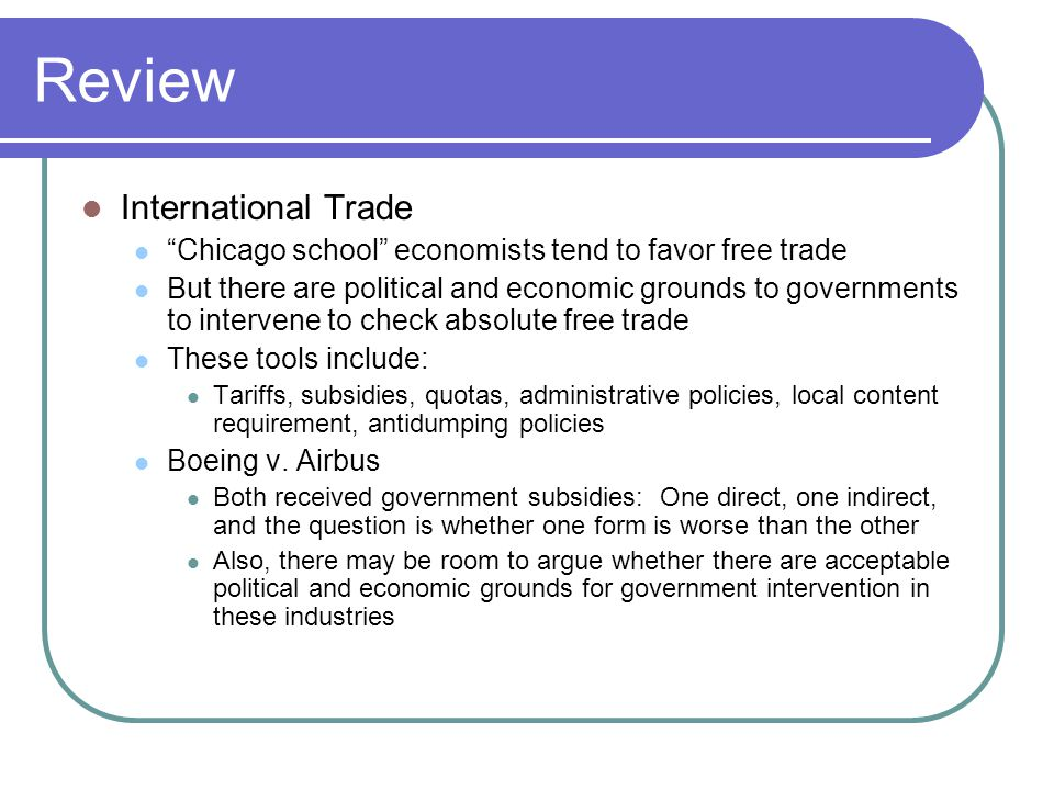"""Review International Trade """"Chicago school"""" economists tend to favor free trade But there are political and economic grounds to governments to interve"""