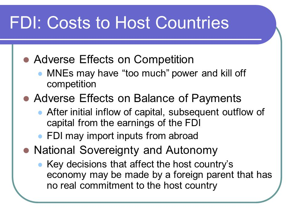 FDI: Costs to Host Countries Adverse Effects on Competition MNEs may have too much power and kill off competition Adverse Effects on Balance of Payments After initial inflow of capital, subsequent outflow of capital from the earnings of the FDI FDI may import inputs from abroad National Sovereignty and Autonomy Key decisions that affect the host country's economy may be made by a foreign parent that has no real commitment to the host country