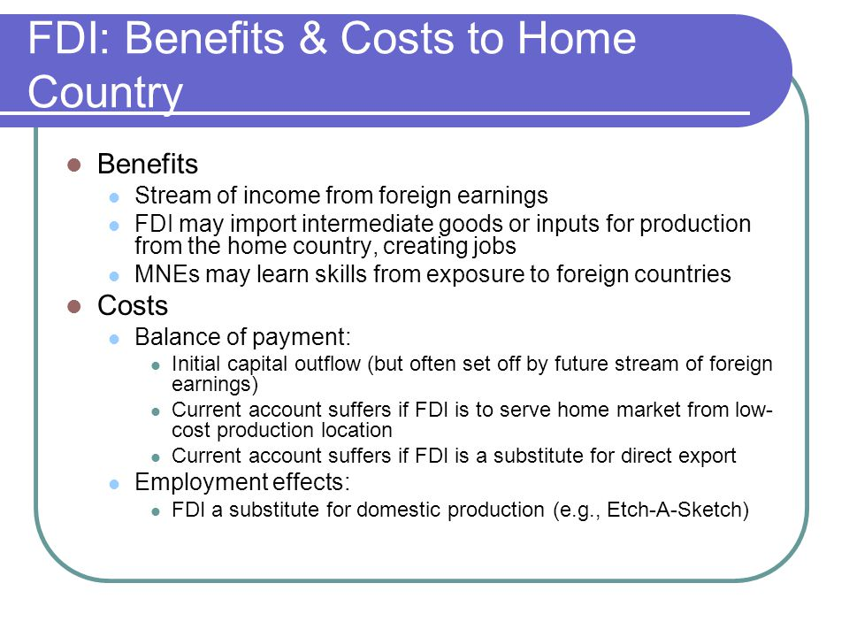 FDI: Benefits & Costs to Home Country Benefits Stream of income from foreign earnings FDI may import intermediate goods or inputs for production from