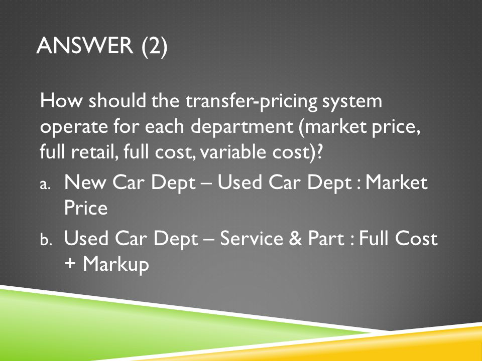 ANSWER (2) How should the transfer-pricing system operate for each department (market price, full retail, full cost, variable cost)? a. New Car Dept –