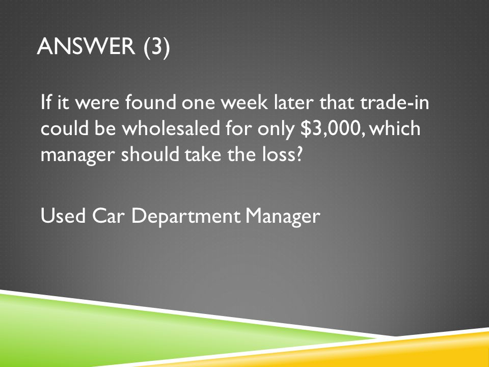 ANSWER (3) If it were found one week later that trade-in could be wholesaled for only $3,000, which manager should take the loss? Used Car Department