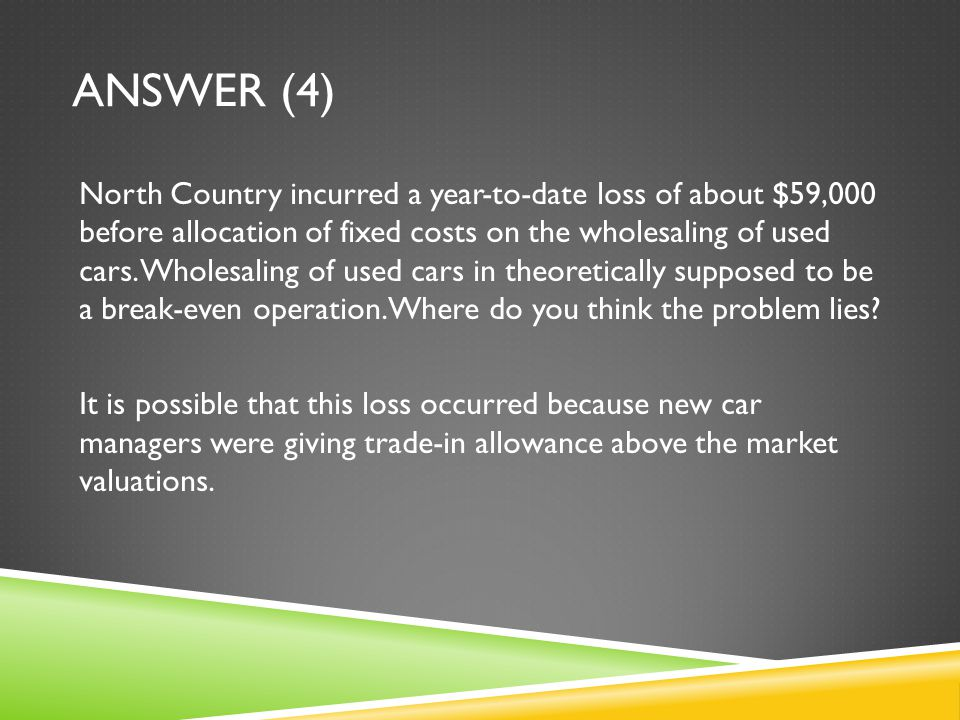 ANSWER (4) North Country incurred a year-to-date loss of about $59,000 before allocation of fixed costs on the wholesaling of used cars. Wholesaling o