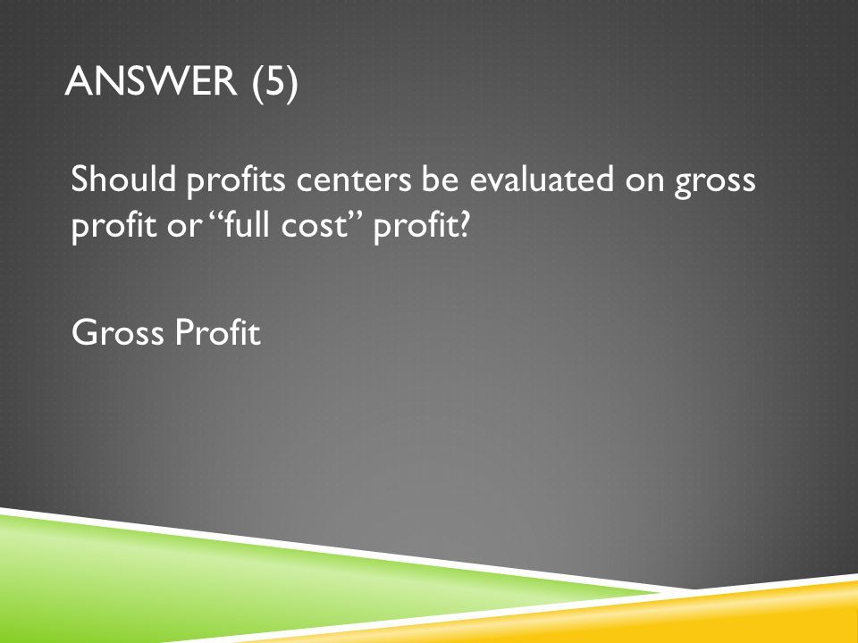 """ANSWER (5) Should profits centers be evaluated on gross profit or """"full cost"""" profit? Gross Profit"""