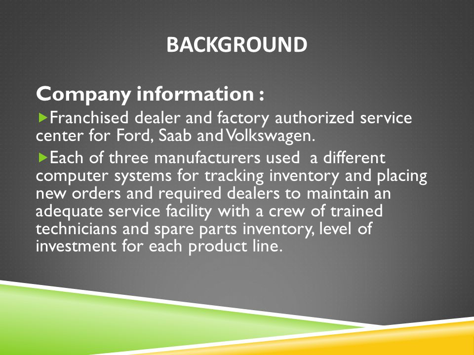 BACKGROUND Company information :  Franchised dealer and factory authorized service center for Ford, Saab and Volkswagen.  Each of three manufacturer