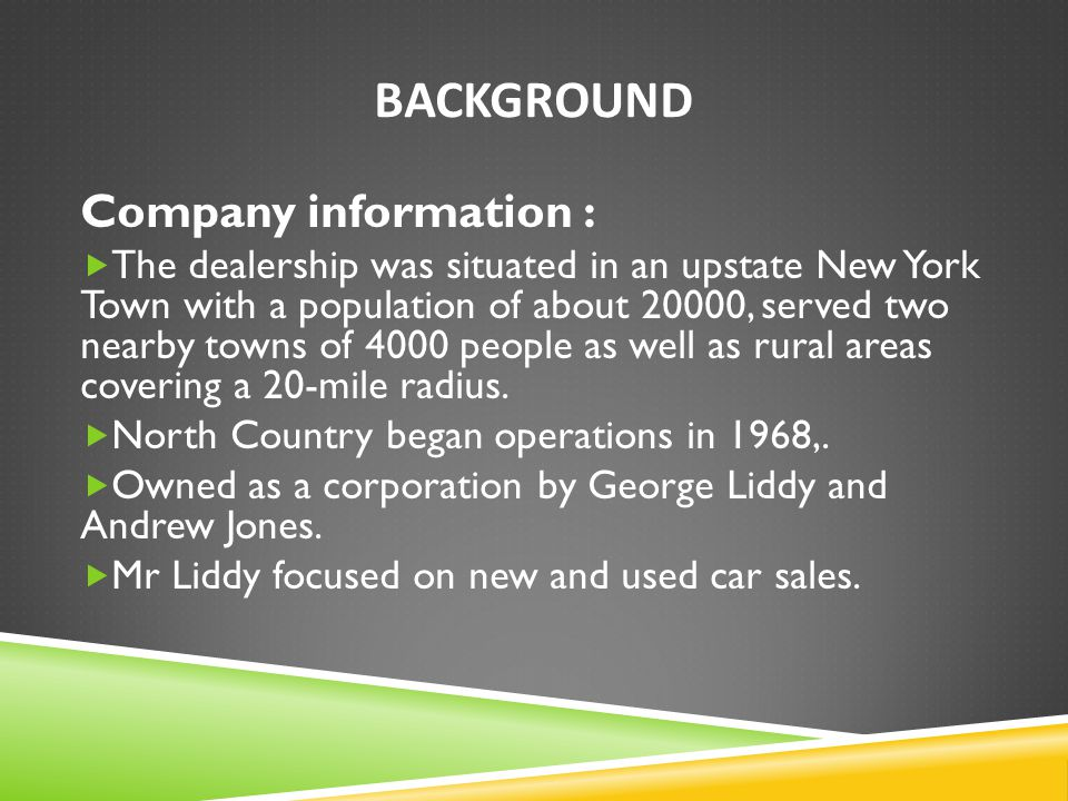 BACKGROUND Company information :  The dealership was situated in an upstate New York Town with a population of about 20000, served two nearby towns o