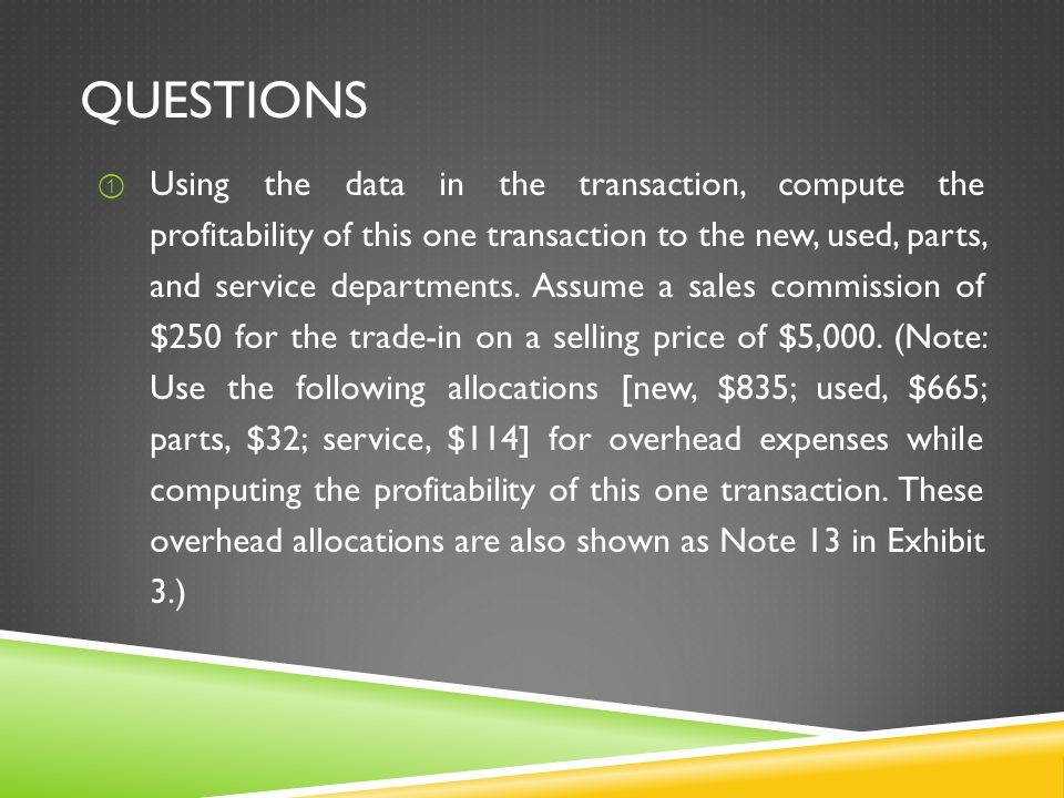 QUESTIONS ① Using the data in the transaction, compute the profitability of this one transaction to the new, used, parts, and service departments. Ass