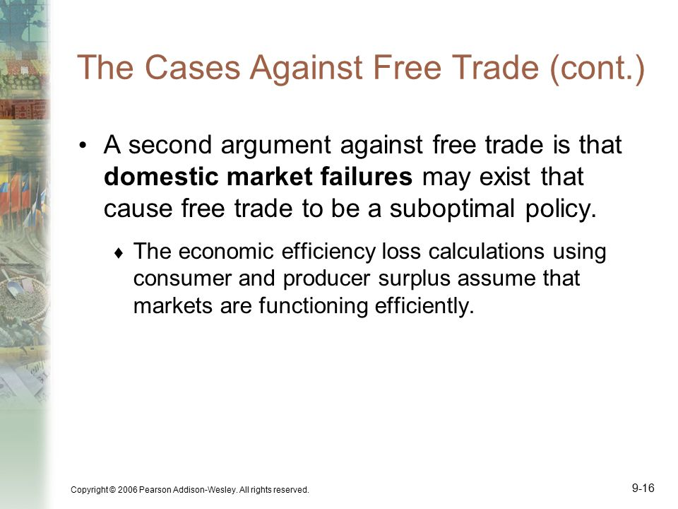 Copyright © 2006 Pearson Addison-Wesley. All rights reserved. 9-16 The Cases Against Free Trade (cont.) A second argument against free trade is that d