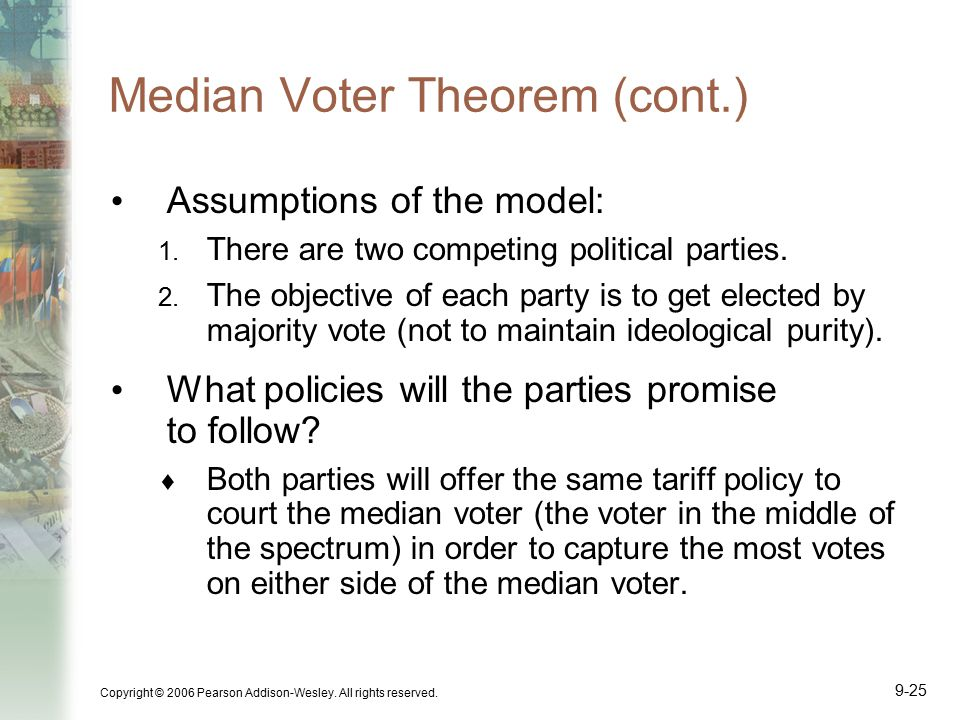 Copyright © 2006 Pearson Addison-Wesley. All rights reserved. 9-25 Median Voter Theorem (cont.) Assumptions of the model: 1. There are two competing p