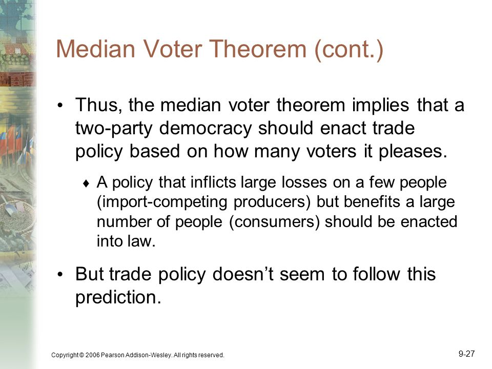 Copyright © 2006 Pearson Addison-Wesley. All rights reserved. 9-27 Median Voter Theorem (cont.) Thus, the median voter theorem implies that a two-part