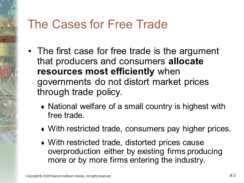 Copyright © 2006 Pearson Addison-Wesley. All rights reserved. 9-3 The Cases for Free Trade The first case for free trade is the argument that producer