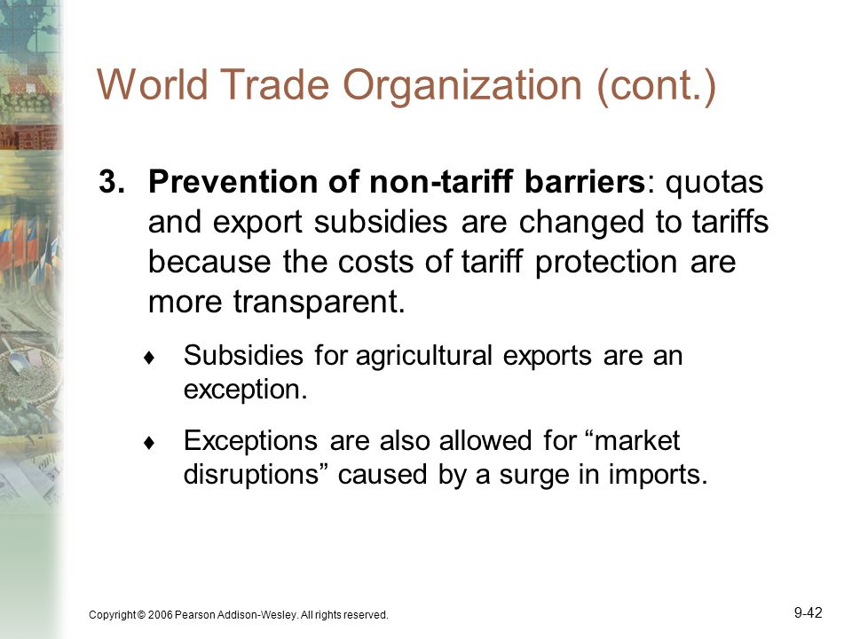 Copyright © 2006 Pearson Addison-Wesley. All rights reserved. 9-42 World Trade Organization (cont.) 3.Prevention of non-tariff barriers: quotas and ex