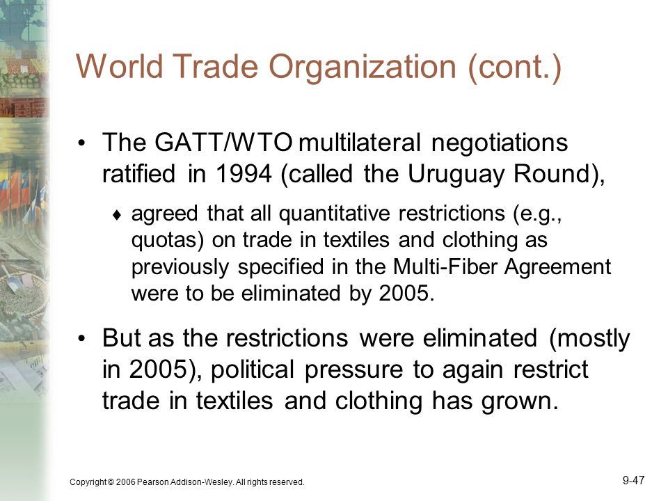 Copyright © 2006 Pearson Addison-Wesley. All rights reserved. 9-47 World Trade Organization (cont.) The GATT/WTO multilateral negotiations ratified in