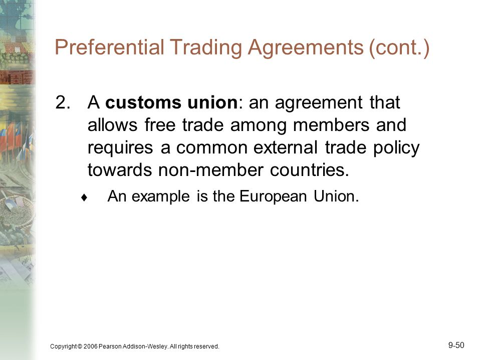 Copyright © 2006 Pearson Addison-Wesley. All rights reserved. 9-50 Preferential Trading Agreements (cont.) 2.A customs union: an agreement that allows