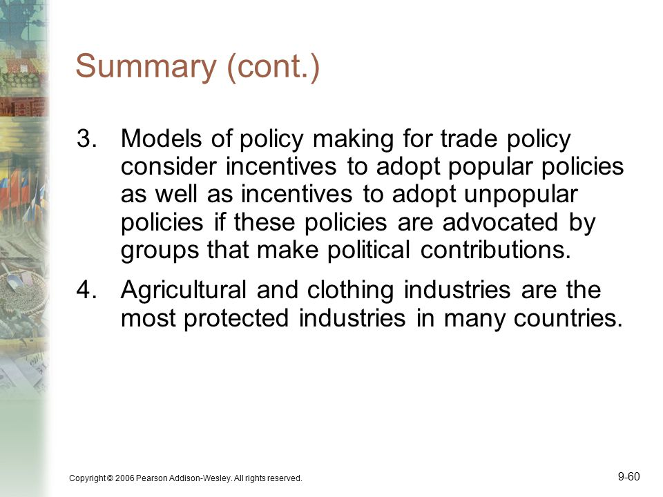 Copyright © 2006 Pearson Addison-Wesley. All rights reserved. 9-60 Summary (cont.) 3.Models of policy making for trade policy consider incentives to a