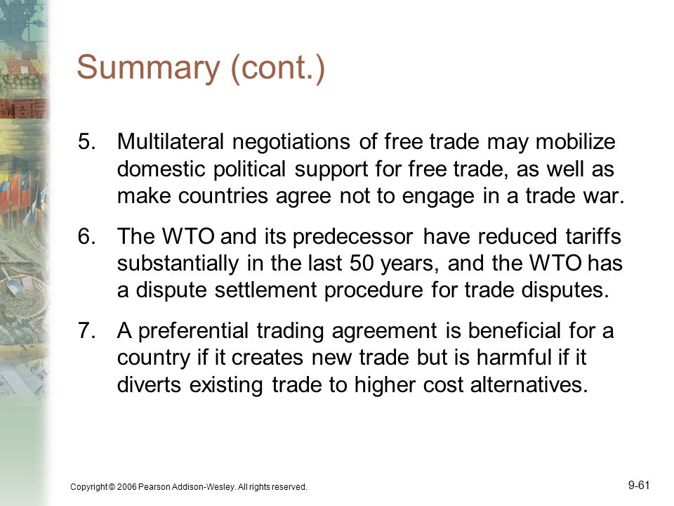 Copyright © 2006 Pearson Addison-Wesley. All rights reserved. 9-61 Summary (cont.) 5.Multilateral negotiations of free trade may mobilize domestic pol