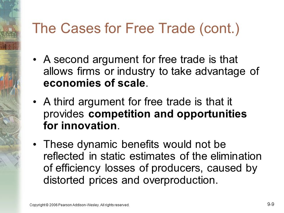 Copyright © 2006 Pearson Addison-Wesley. All rights reserved. 9-9 The Cases for Free Trade (cont.) A second argument for free trade is that allows fir