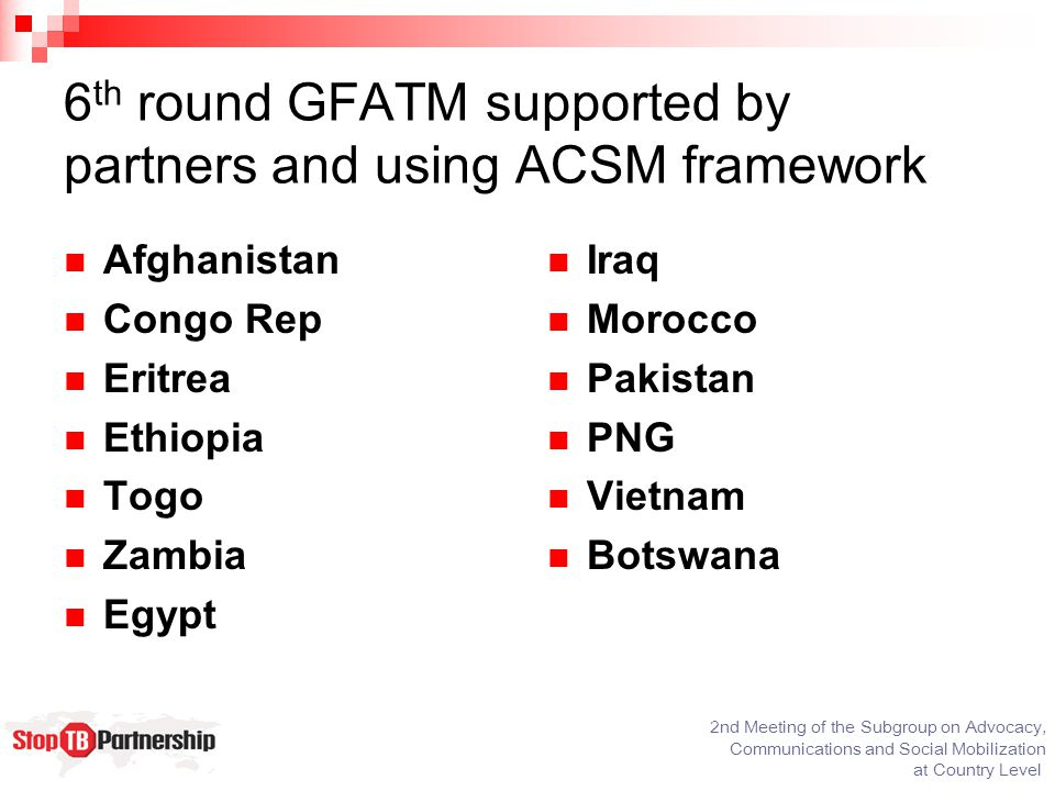 2nd Meeting of the Subgroup on Advocacy, Communications and Social Mobilization at Country Level 6 th round GFATM supported by partners and using ACSM framework Afghanistan Congo Rep Eritrea Ethiopia Togo Zambia Egypt Iraq Morocco Pakistan PNG Vietnam Botswana