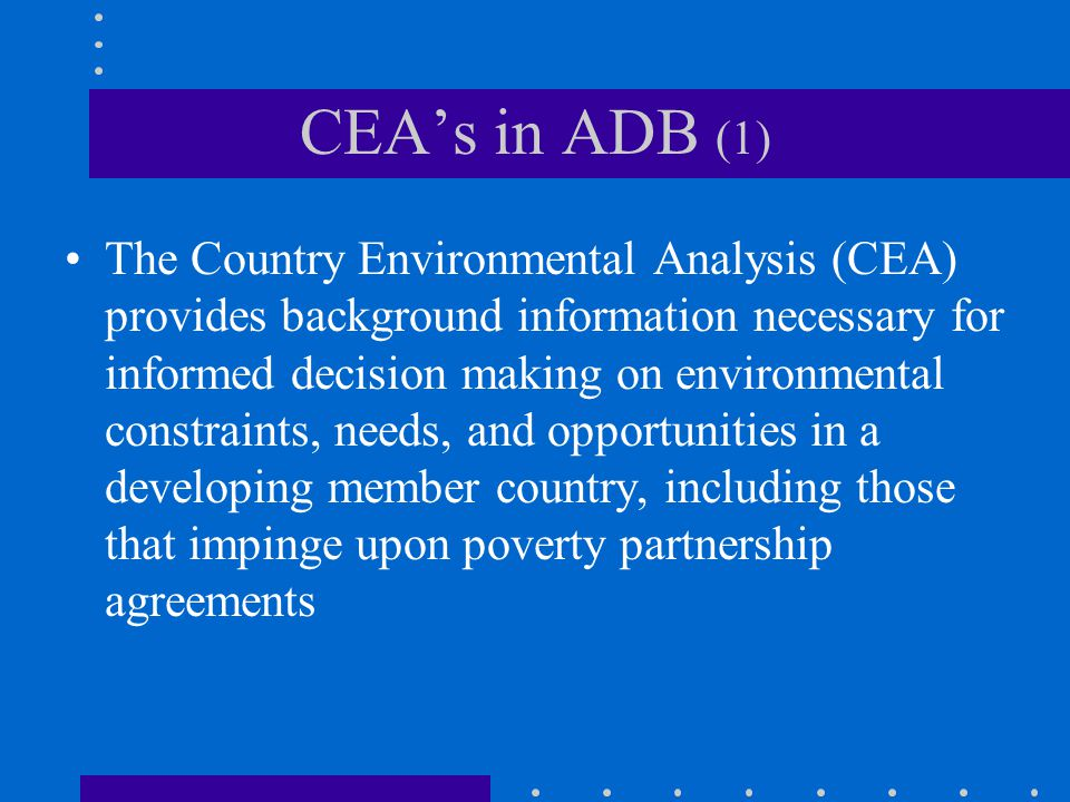 CEA's in ADB (1) The Country Environmental Analysis (CEA) provides background information necessary for informed decision making on environmental constraints, needs, and opportunities in a developing member country, including those that impinge upon poverty partnership agreements
