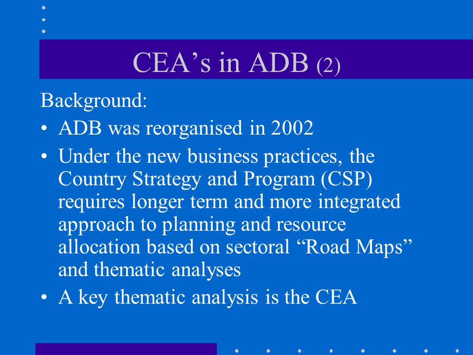 CEA's in ADB (2) Background: ADB was reorganised in 2002 Under the new business practices, the Country Strategy and Program (CSP) requires longer term and more integrated approach to planning and resource allocation based on sectoral Road Maps and thematic analyses A key thematic analysis is the CEA